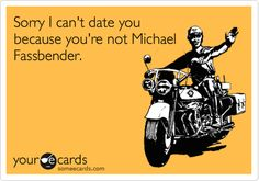 Sorry I can't date you because you're not Michael Fassbender. Hahahaha