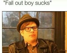 """Fall out boy sucks""A random person says.""Well,you suck!""Patrick yells.Fall out boy will never suck."