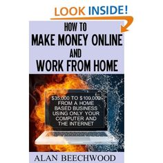 How to Make Money Online and Work From Home: Alan Beechwood: