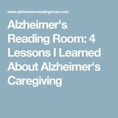 Alzheimer's Reading Room: 4 Lessons I Learned About Alzheimer's Caregiving