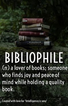 Bibliophile (n) a lover of books; somone who finds joy and preace of mind while holding a quality book. <3
