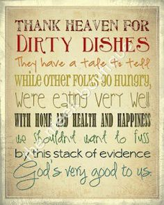 'Thank Heaven for dirty dishes' Love this. Maybe this isn't so weird, I hate to go to bed with dirty dishes in my sink. Have to wash them. Can't stand a sink full of dirty dishes. Just Love, Just In Case, Great Quotes, Quotes To Live By, Inspirational Quotes, Amazing Quotes, Clever Quotes, Motivational Quotes, Home Design