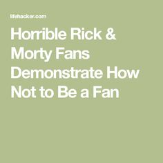 Horrible Rick & Morty Fans Demonstrate How Not to Be a Fan