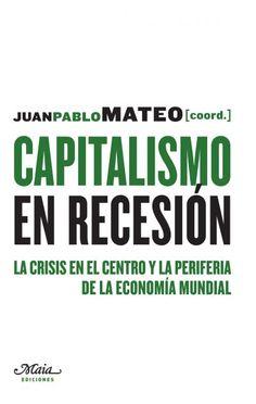 Capitalismo en recesión : la crisis en el centro y la periferia de la  economía mundial / Juan Pablo Mateo (coord.).. -- Madrid : Maia, 2015.
