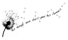 """""""Les temps sont durs pour les rêveurs"""" is a phrase from the French movie Amelie, and it translates to """"Times are hard for dreamers.""""   The dandelion would tie into the concept of wishing and dreaming. It would also represent tenacity and strength, dandelions have a habit of sticking it out any where."""