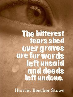 The bitterest tears shed over graves are for words left unsaid and deeds left undone. - Harriet Beecher Stowe, Little Foxes: Or, the Insignificant Little Habits Which Mar Domestic Happiness Criminal Minds Quotes, Harriet Beecher Stowe, Lyric Quotes, Lyrics, Interesting Quotes, Sweet Words, True Words, Famous Quotes, Great Quotes