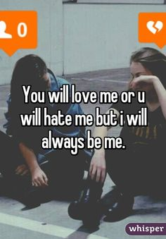 You will love me or u will hate me but i will always be me.