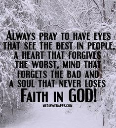 Always pray to have eyes that see the best in people, a heart that forgives the worst, mind that forgets the bad and a soul that never loses faith in God!