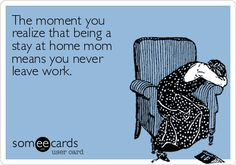 The moment you realize that being a stay at home mom means you never leave work.