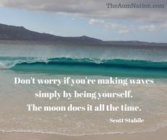 Don't worry if you're making waves simply by being yourself.  The moon does it all the time.  - Scott Stabile