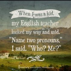 """When I was a kid, my English teacher looked my way and said, """"Name two pronouns."""" I said, """"Who? Me?"""""""