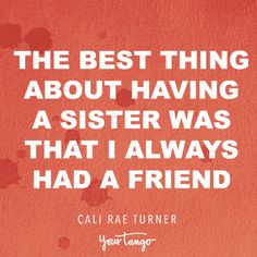 """""""The best thing about having a sister was that I always had a friend.""""  —Cali Rae Turner"""
