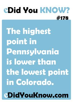 The highest point in Pennsylvania is lower than the lowest point in Colorado. http://edidyouknow.com/did-you-know-178/
