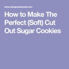 How to Make The Perfect (Soft) Cut Out Sugar Cookies