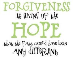 FORGIVENESS Is Giving Up The Hope That The Past Could Have Been Any Different....take the time to really digest these words...~CRuebel