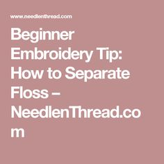Beginner Embroidery Tip: How to Separate Floss – NeedlenThread.com