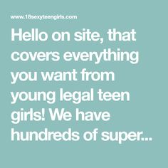 Hello on site, that covers everything you want from young legal teen girls! We have hundreds of super sexy videos of real shy amateur girls, seductive babes, bad emo girls, which ready to fuck in all positions, because want sex