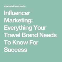 Influencer Marketing: Everything Your Travel Brand Needs To Know For Success