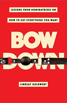 Bow Down: Lessons from Dominatrixes on How to Get Everything You Want by Lindsay Goldwert