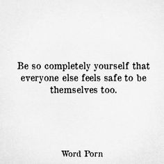 Be so completely yourself that everyone else feels safe to be themselves too...