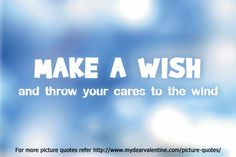 Make a wish and throw your cares to the wind. #quotes