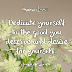 Quote: Dedicate yourself to the good you deserve and desire for yourself. -Hannah Arendt. www.HealthyPlace.com