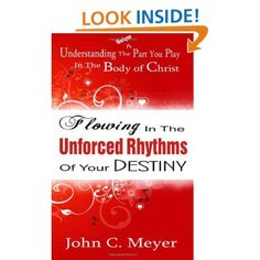 Amazon.com: Flowing in the Unforced Rhythms of Your Destiny: Understanding the Unique Part You Play in The Body of Christ (9781463657949): John C. Meyer: Books