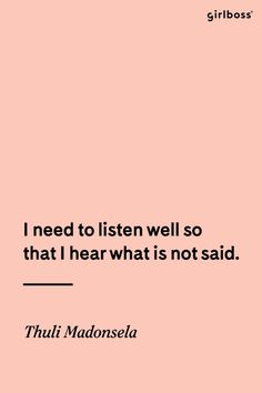 GIRLBOSS QUOTE: I need to listen well so that I hear what is not said. -Thuli Madonsela
