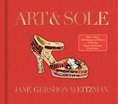 Art & Sole: A Spectacular Selection of More Than 150 Fantasy Art Shoes from the Stuart Weitzman Collection by Jane Weitzman