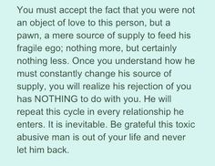 Once you understand how he must constantly change his source of supply, you will realize his rejection of you had NOTHING to do with you.