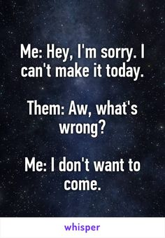 Me: Hey, I'm sorry. I can't make it today.  Them: Aw, what's wrong?  Me: I don't want to come.
