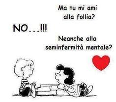 Ma tu mi ami alla follia ...Are you crazy about me? NO...!!! Not even half-crazy? ♥