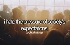 I hate the pressure of societies expectations...