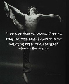 """""""I do not try to dance better than anyone else. I only try to dance better than myself."""" - Mikhail Baryshnikov"""