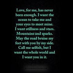 Love, for me, has never been enough. I want the ocean to take me and your eyes to meet mine. I want stillness and stars. Mountains and sparks. Post Quotes, Up Quotes, True Love Quotes, Best Love Quotes, Happy Quotes, Words Quotes, Motivational Quotes, Inspirational Quotes, Healing Words