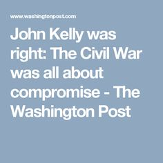 John Kelly was right: The Civil War was all about compromise - The Washington Post