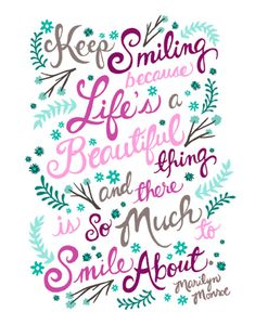 Keep smiling because life's a beautiful thing and there is so much to smile about.
