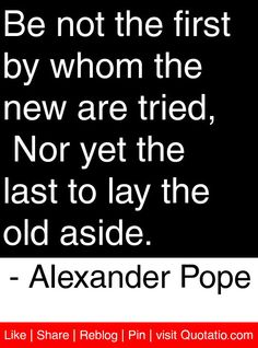 Be not the first by whom the new are tried,\n Nor yet the last to lay the old aside. - Alexander Pope #quotes #quotations