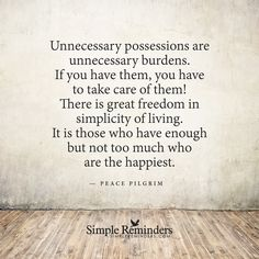 Unnecessary possessions are unnecessary burdens Unnecessary possessions are unnecessary burdens. If you have them, you have to take care of them! There is great freedom in simplicity of living. It is those who have enough but not too much who are the happiest. — Peace Pilgrim
