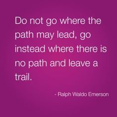 """""""Do not go where the path my lead, go instead where there is no path and leave a trail."""" - Ralph Waldo Emerson"""