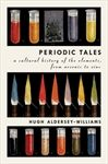 Periodic Tales: A Cultural History of the Elements, from Arsenic to Zinc by Hugh Aldersey-Williams