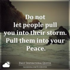 Do not let people pull you into their storm. Pull them into your Peace.