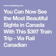 You Can Now See the Most Beautiful Sights in Canada With This $397 Train Trip - Via Rail Canadian
