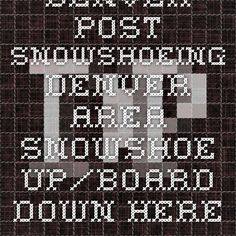 Denver Post snowshoeing Denver area. Snowshoe up/board down. Here will snowshoe up and snowshoe down (so take into acct the steepness of trail/mnt and wetness of snow)