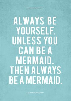Always be yourself, unless you can be a mermaid. Then always be a mermaid!