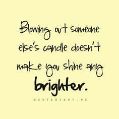 Blowing out someone else's candle doesn't make you shine any brighter.