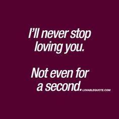 I'll never stop loving you. Not even for a second | Love quote