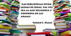 «Las #bibliotecas están llenas de ideas, tal vez sea la más peligrosa y poderosa de las armas» - Sarah J. Maas