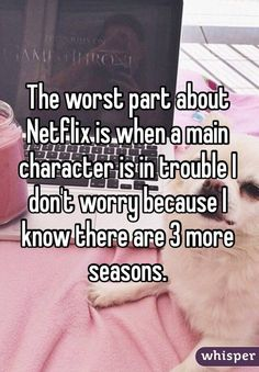 The worst part about Netflix is when a main character is in trouble I don't worry because I know there are 3 more seasons.