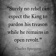 """Spurgeon said the above in regards to the necessity of repentance.  He also said that, """"It cannot be that pardon of sin should be given to an impenitent sinner."""""""